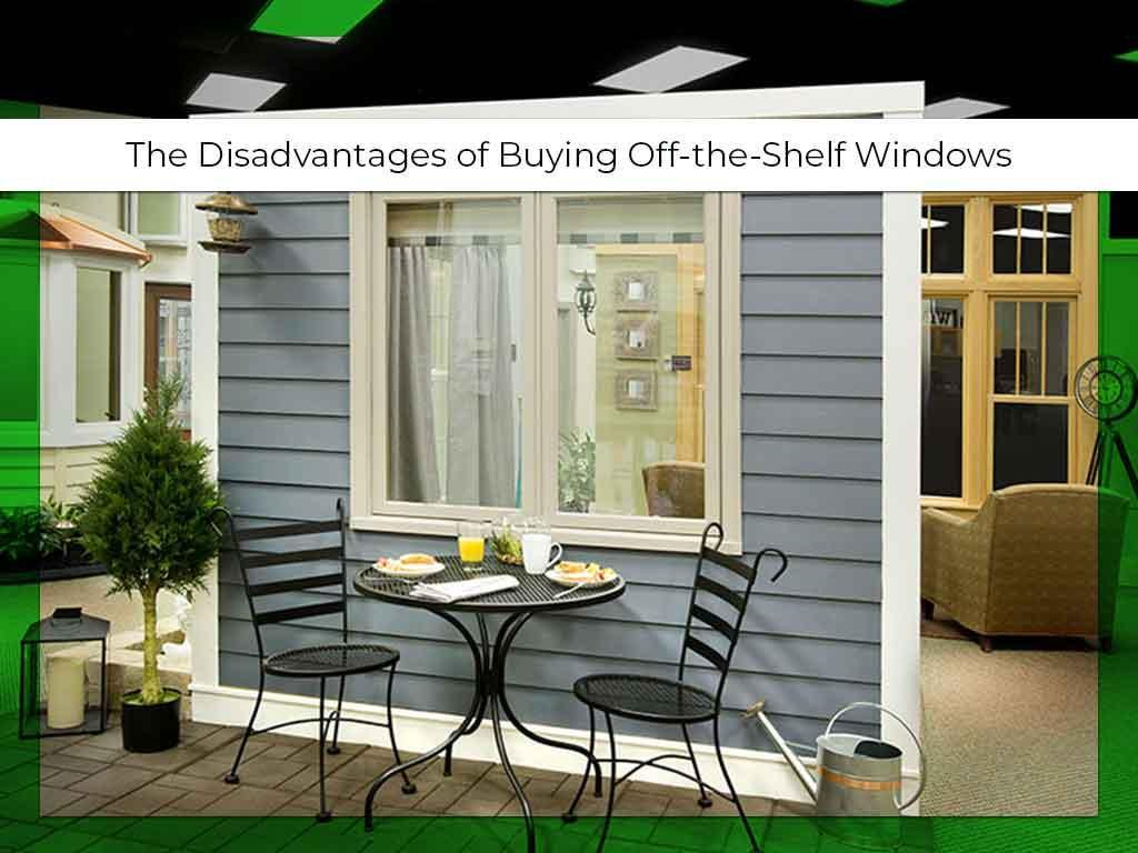 The Disadvantages of Buying Off-the-Shelf Windows